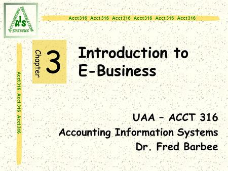 Acct 316 Acct 316 Acct 316 Introduction to E-Business 3 UAA – ACCT 316 Accounting Information Systems Dr. Fred Barbee Chapter.