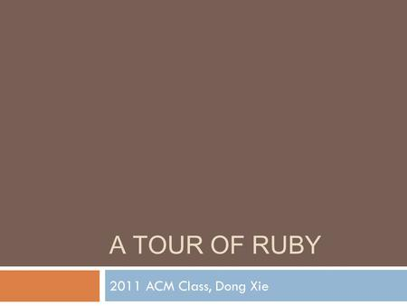 A TOUR OF RUBY 2011 ACM Class, Dong Xie. What is Ruby?  Dynamic programming language  Complex but expressive grammar  A core class library with rich.