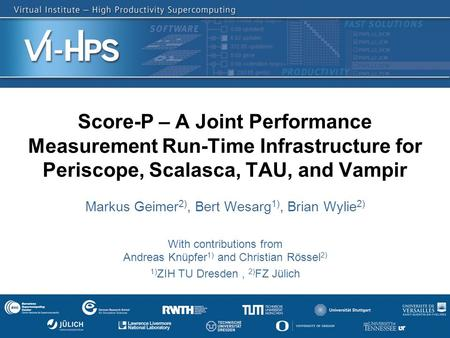 1 Score-P – A Joint Performance Measurement Run-Time Infrastructure for Periscope, Scalasca, TAU, and Vampir Markus Geimer 2), Bert Wesarg 1), Brian Wylie.