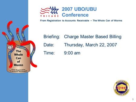 From Registration to Accounts Receivable – The Whole Can of Worms 2007 UBO/UBU Conference 1 Briefing:Charge Master Based Billing Date:Thursday, March 22,