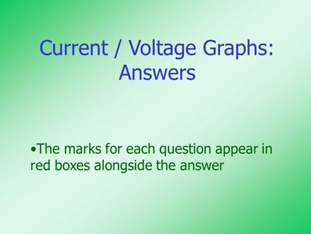 Current / Voltage Graphs: Answers The marks for each question appear in red boxes alongside the answer.