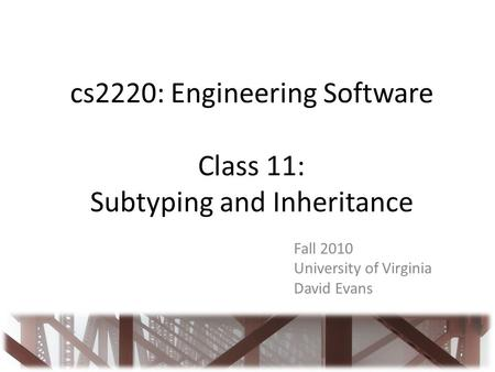 Cs2220: Engineering Software Class 11: Subtyping and Inheritance Fall 2010 University of Virginia David Evans.
