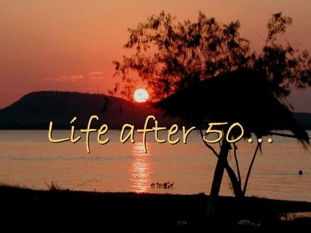 "Life after 50…. An interesting perspective… A wise saying. Enjoy! ""Time is like a river. You cannot touch the same water twice, because the flow that."