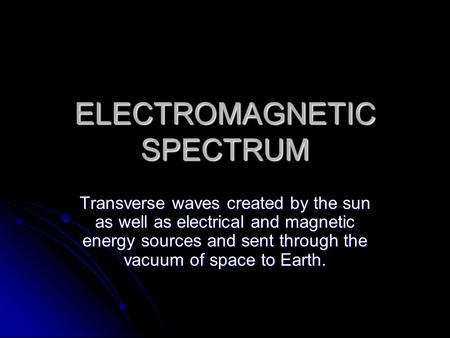 ELECTROMAGNETIC SPECTRUM Transverse waves created by the sun as well as electrical and magnetic energy sources and sent through the vacuum of space to.