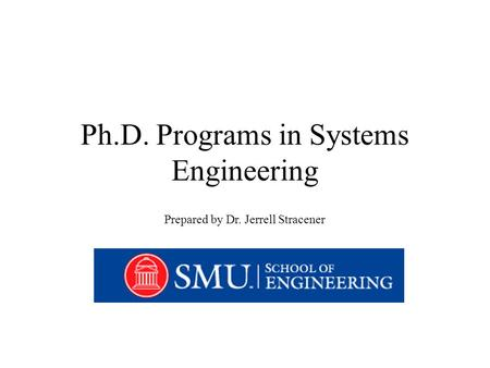 Ph.D. Programs in Systems Engineering Prepared by Dr. Jerrell Stracener.