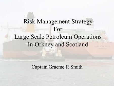 Risk Management Strategy For Large Scale Petroleum Operations In Orkney and Scotland Captain Graeme R Smith.