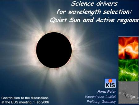 Science drivers for wavelength selection: Quiet Sun and Active regions Hardi Peter Kiepenheuer-Institut Freiburg, Germany Contribution to the discussions.