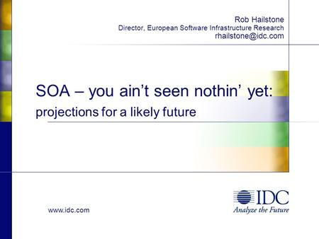 SOA – you ain't seen nothin' yet: projections for a likely future Rob Hailstone Director, European Software Infrastructure Research