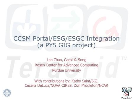 CCSM Portal/ESG/ESGC Integration (a PY5 GIG project) Lan Zhao, Carol X. Song Rosen Center for Advanced Computing Purdue University With contributions by:
