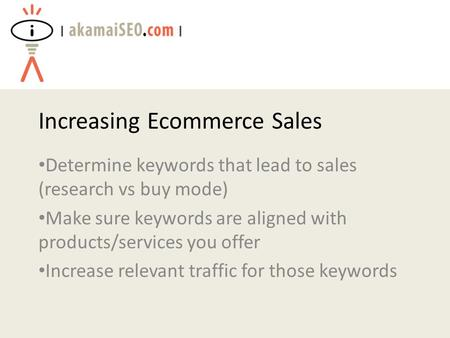 Increasing Ecommerce Sales Determine keywords that lead to sales (research vs buy mode) Make sure keywords are aligned with products/services you offer.