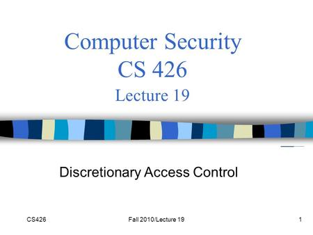 CS426Fall 2010/Lecture 191 Computer Security CS 426 Lecture 19 Discretionary Access Control.