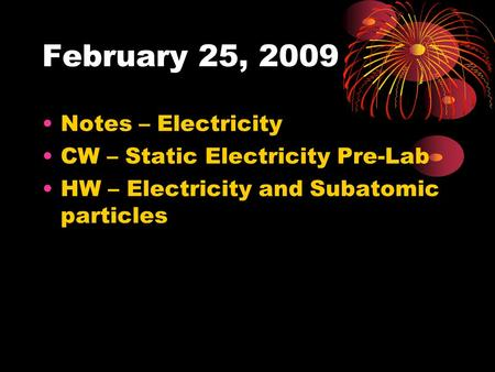 February 25, 2009 Notes – Electricity CW – Static Electricity Pre-Lab HW – Electricity <strong>and</strong> Subatomic particles.