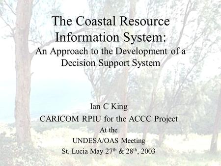 The Coastal Resource Information System: An Approach to the Development of a Decision Support System Ian C King CARICOM RPIU for the ACCC Project At the.