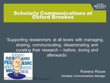 Scholarly Communications at Oxford Brookes 'Supporting researchers at all levels with managing, sharing, communicating, disseminating and curating their.