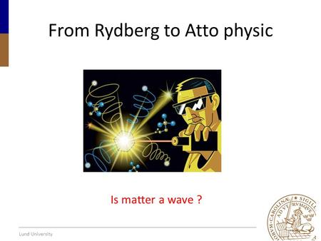 Lund University From Rydberg to Atto physic Is matter a wave ?