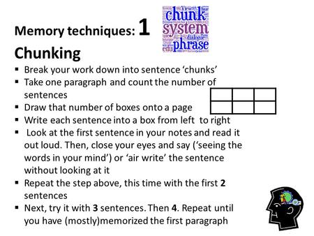 Memory techniques: 1 Chunking  Break your work down into sentence 'chunks'  Take one paragraph and count the number of sentences  Draw that number of.