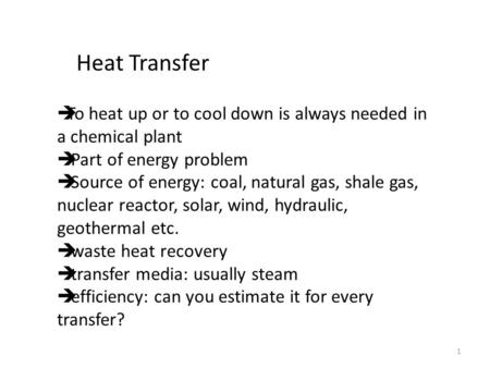 1 Heat Transfer  To heat up or to cool down is always needed in a chemical plant  Part of energy problem  Source of energy: coal, natural gas, shale.
