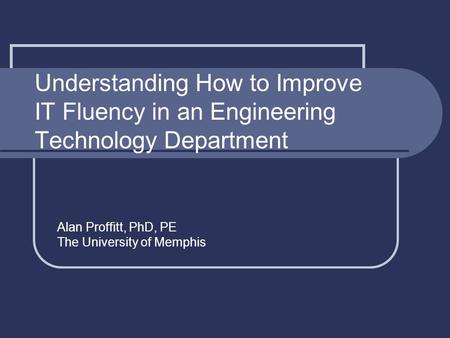 Understanding How to Improve IT Fluency in an Engineering Technology Department Alan Proffitt, PhD, PE The University of Memphis.
