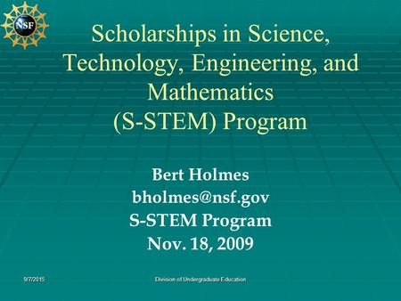9/7/2015Division of Undergraduate Education Scholarships in Science, Technology, Engineering, and Mathematics (S-STEM) Program Bert Holmes