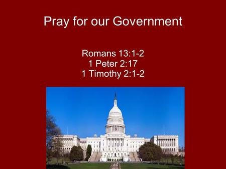 Pray for our Government Romans 13:1-2 1 Peter 2:17 1 Timothy 2:1-2.