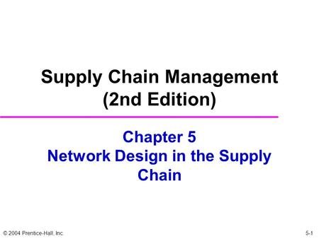 © 2004 Prentice-Hall, Inc. Chapter 5 Network Design in the Supply Chain Supply Chain Management (2nd Edition) 5-1.