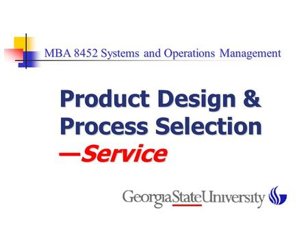 MBA 8452 Systems and Operations Management MBA 8452 Systems and Operations Management Product Design & Process Selection —Service.