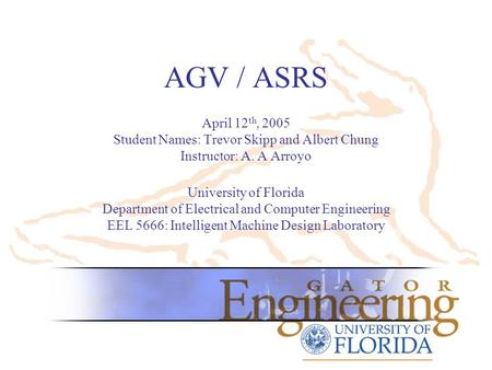 AGV / ASRS April 12 th, 2005 Student Names: Trevor Skipp and Albert Chung Instructor: A. A Arroyo University of Florida Department of Electrical and Computer.