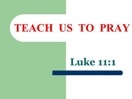 TEACH US TO PRAY Luke 11:1. What Is Prayer  A Spiritual Blessing  Ephesians 1:3  1 Timothy 2:1; Hebrews 5:7; Romans 10:1  For whom or what should.