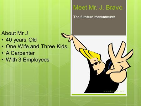 Meet Mr. J. Bravo The furniture manufacturer About Mr J 40 years Old One Wife and Three Kids. A Carpenter With 3 Employees www.kunadi.com.