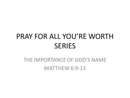 PRAY FOR ALL YOU'RE WORTH SERIES THE IMPORTANCE OF GOD'S NAME MATTHEW 6:9-13.