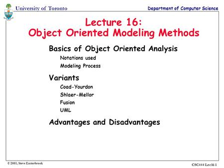 University of Toronto Department of Computer Science © 2001, Steve Easterbrook CSC444 Lec16 1 Lecture 16: Object Oriented Modeling Methods Basics of Object.