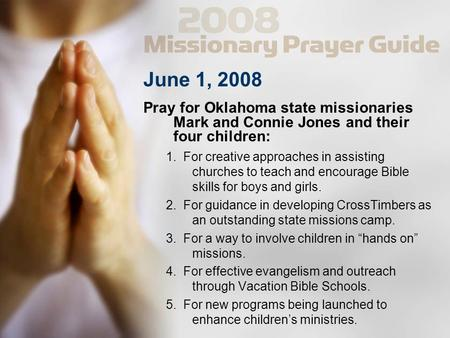 June 1, 2008 Pray for Oklahoma state missionaries Mark and Connie Jones and their four children: 1. For creative approaches in assisting churches to teach.
