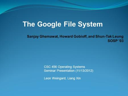 CSC 456 Operating Systems Seminar Presentation (11/13/2012) Leon Weingard, Liang Xin The Google File System.