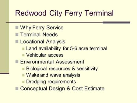 Redwood City Ferry Terminal Why Ferry Service Terminal Needs Locational Analysis Land availability for 5-6 acre terminal Vehicular access Environmental.