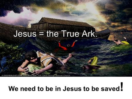 We need to be in Jesus to be saved ! Jesus = the True Ark.
