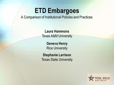 ETD Embargoes A Comparison of Institutional Policies and Practices Laura Hammons Texas A&M University Geneva Henry Rice University Stephanie Larrison Texas.