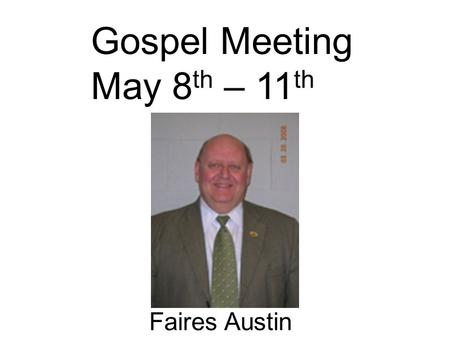 Gospel Meeting May 8 th – 11 th Faires Austin. Gospel Meeting May 8 th – 11 th Faires Austin Some think the gospel meeting it too old fashioned The seed.