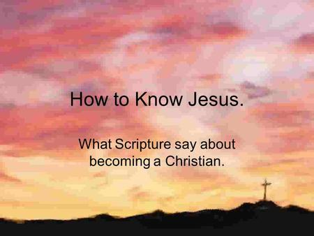 How to Know Jesus. What Scripture say about becoming a Christian.