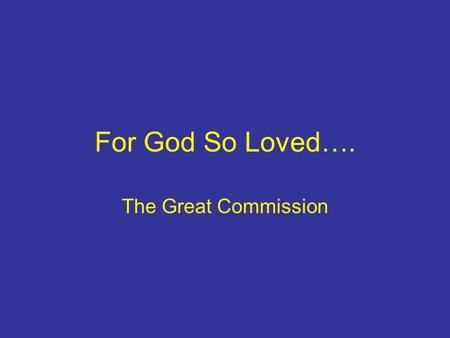 For God So Loved…. The Great Commission. Three Foundations A Compassionate God A Compelling Message A Commissioned People.