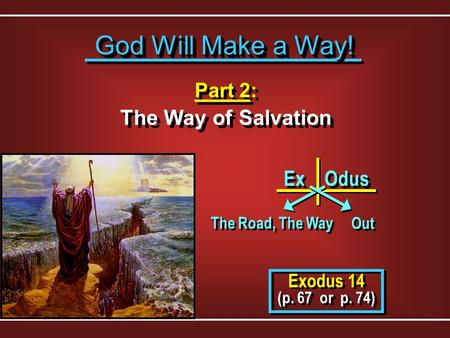 Part 2: The Way of Salvation Part 2: The Way of Salvation Exodus 14 (p. 67 or p. 74) Exodus 14 (p. 67 or p. 74) God Will Make a Way! God Will Make a Way!