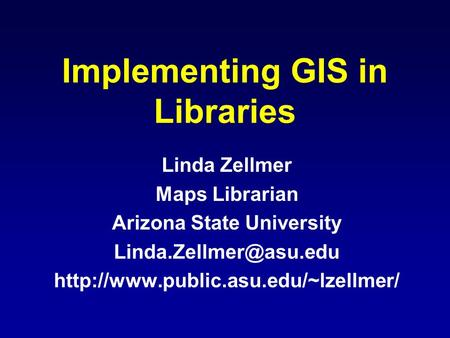 Implementing GIS in Libraries Linda Zellmer Maps Librarian Arizona State University