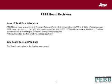 1 PEBB Board Decisions June 16, 2007 Board Decision: PEBB Board voted to increase the Employer Provided Basic Life Insurance from $5,000 to $10,000 effective.