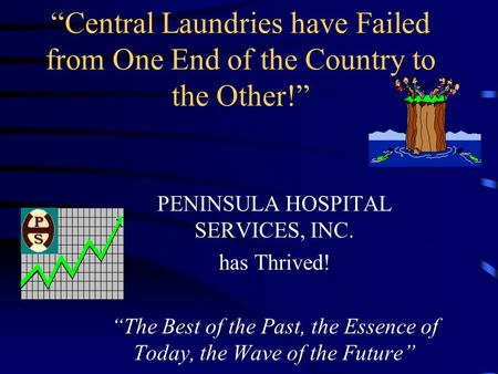 """Central Laundries have Failed from One End of the Country to the Other!"" PENINSULA HOSPITAL SERVICES, INC. has Thrived! ""The Best of the Past, the Essence."