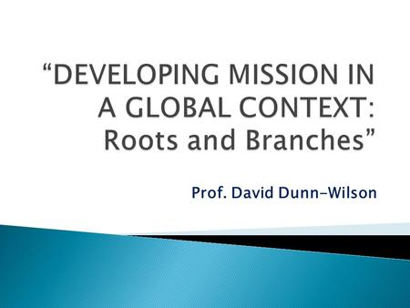 Prof. David Dunn-Wilson.  Why is the global mission scene as it is and how does our mission fit into it?