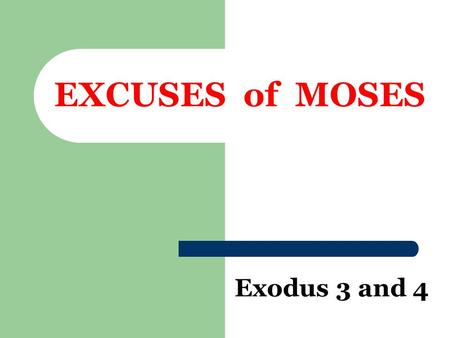 "EXCUSES of MOSES Exodus 3 and 4. ""Who Am I, that I should go?""  Exodus 3:11  Difference from 40 years earlier  Acts 7:25  God's Answer – Ex. 3:12."
