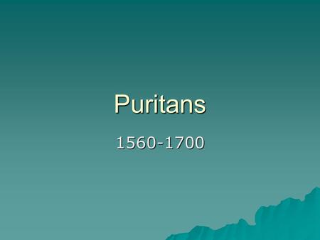 Puritans 1560-1700. Puritans arrive in America  Puritans came to America, escaping the government's control over religion (King Henry VIII)  Because.