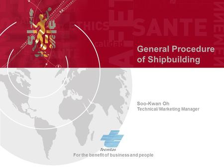 General Procedure of Shipbuilding Soo-Kwan Oh Technical/ Marketing Manager For the benefit of business and people.