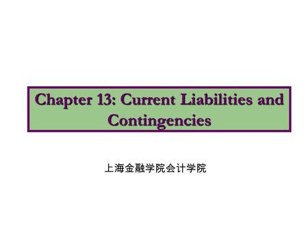 Chapter 13: Current Liabilities and Contingencies 上海金融学院会计学院.