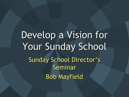 Develop a Vision for Your Sunday School Sunday School Director's Seminar Bob Mayfield Sunday School Director's Seminar Bob Mayfield.