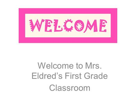 Welcome to Mrs. Eldred's First Grade Classroom. A Arrival- Students are allowed to enter the classroom at 7:15. Any student who enters the building prior.